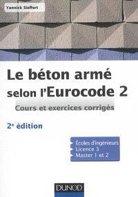 Le béton armé selon l'Eurocode 2 : cours et exercices corrigés : écoles d'ingénieurs, licence 3, master 1 et 2