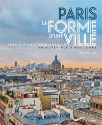 Paris, la forme d'une ville : précis d'anatomie urbaine du Moyen Age à nos jours