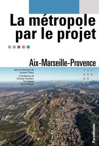 La métropole par le projet : Aix-Marseille-Provence