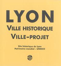 Lyon : ville historique, ville-projet : site historique de Lyon, patrimoine mondial, Unesco