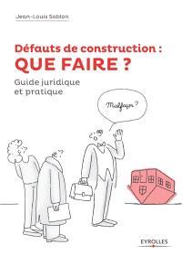 Défauts de construction : que faire ? : comment les prévenir et comment en guérir en 10 leçons, réglementation, conseils, exemples, guide juridique et pratique