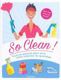 So clean ! : trucs et astuces pour tenir votre intérieur au quotidien