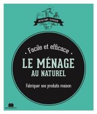 Le ménage au naturel : fabriquer ses produits maison : facile et efficace