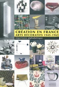 Création en France : arts décoratifs 1945-1965 : répertoire alphabétique