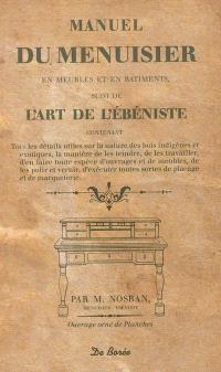 Manuel du menuisier : en meubles et en bâtiments; Suivi de L'art de l'ébéniste : contenant tous les détails utiles sur la nature des bois indigènes et exotiques...