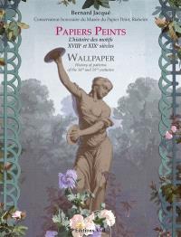 Papiers peints : l'histoire des motifs, XVIIIe et XIXe siècles = Wallpaper : history of patterns of the 18th and 19th centuries