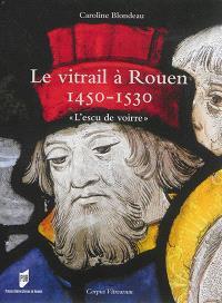 Le vitrail à Rouen : 1450-1530 : l'escu de voirre