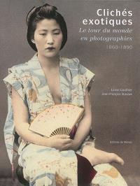 Clichés exotiques : le tour du monde en photographies : 1860-1890