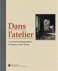 Dans l'atelier : l'artiste photographié, d'Ingres à Jeff Koons : exposition, Paris, Petit Palais, du 5 avril au 17 juillet 2016