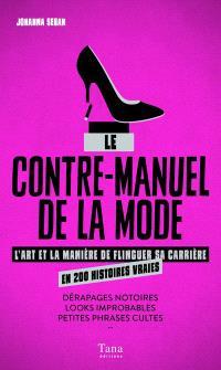Le contre-manuel de la mode : l'art et la manière de flinguer sa carrière en 200 histoires : dérapages notoires, looks improbables, petites phrases cultes...