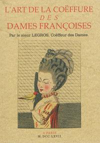 L'art de la coëffure des dames françoises : avec des estampes, ou sont représentées les têtes coeffées : gravées sur les dessins originaux de mes accommodages, avec le Traité en abrégé d'entretenir & conserver les cheveux naturels