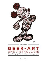 Geek-art : une anthologie : art, design, illustrations & rayons X. Volume 3