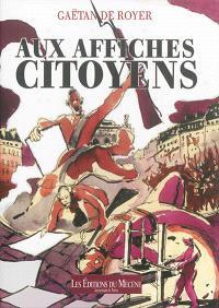 Aux affiches, citoyens ! : 1789 à 1889, les fièvres de la rue racontées par l'affiche