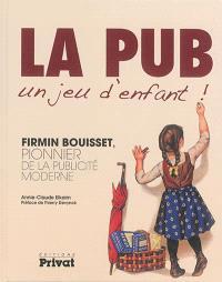 La pub, un jeu d'enfant ! : Firmin Bouisset, pionnier de la publicité moderne