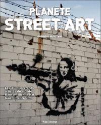 Planète street art : les 30 plus grands artistes du monde : Banksy, Blek le Rat, Gaia, Invader, JR...