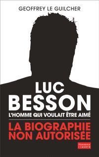 Luc Besson : l'homme qui voulait être aimé : la biographie non autorisée