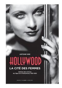 Hollywood, la cité des femmes : histoires des actrices de l'âge d'or d'Hollywood, 1930-1955