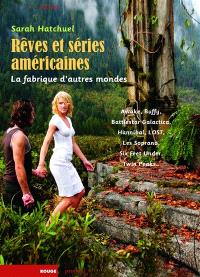 Rêves et séries américaines : la fabrique d'autres mondes : Awake, Battlestar Galactica, Buffy, Hannibal, Lost, Les Soprano, Six Feet Under, Twin Peaks...