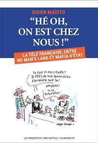 Hé oh, on est chez nous ! : la télé française, entre no man's land et mafia d'Etat