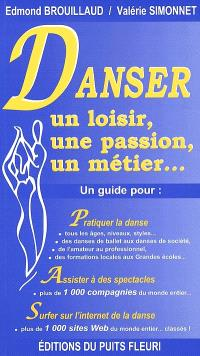 Danser : un loisir, une passion, un métier... : un guide pour pratiquer la danse, assister à des spectacles de danse, surfer sur l'Internet de la danse