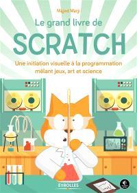 Le grand livre de Scratch : une initiation à la programmation mêlant jeux, art et science