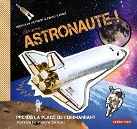 Deviens... astronaute ! : prends la place du commandant, apprends tes missions pas à pas