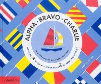 Alpha, Bravo, Charlie : le guide complet des codes maritimes : pavillons, morse, sémaphores, alphabet phonétique