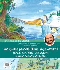 Sur quelle planète bleue ai-je atterri ? : climat, mer, Terre, atmosphère, ce qu'on ne sait pas encore...