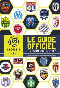 Ligue 1 : le guide officiel, saison 2016-2017 : calendrier des matchs, listes des joueurs, statistiques