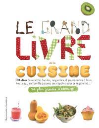 Le grand livre de la cuisine : 100 idées de recettes faciles, originales et gourmandes à faire tout seul, en famille ou avec ses copains pour se régaler et... : ne plus jamais s'ennuyer