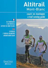 Altitrail Mont-Blanc : courir en montagne : 20 itinéraires, 7 km vertical autour du Mont-Blanc = Altitrail Mont-Blanc : a trail running guide : 20 routes, 7 vertical kilometres around Mont Blanc