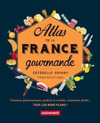 Atlas de la France gourmande : itinéraires gastronomiques, produits et recettes régionaux, restaurants étoilés : tous les bons plans !