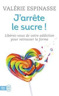 J'arrête le sucre ! : libérez-vous de votre addiction pour retrouver la forme