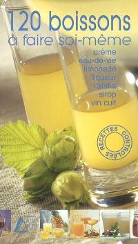 120 boissons à faire soi-même : crème, eau-de-vie, limonade, liqueur, ratafia, sirop, vin cuit