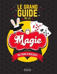 Le grand guide de la magie : 100 tours à réaliser !