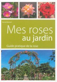 Mes roses au jardin : guide pratique de la rose