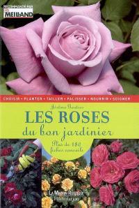 Les roses du bon jardinier : plus de 180 fiches conseils : choisir, planter, tailler, palisser, nourrir, soigner