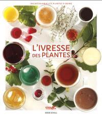 L'ivresse des plantes : redécouvrir les plantes à boire