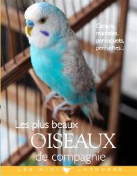 Les plus beaux oiseaux de compagnie : canaris, mainates, perroquets, perruches...