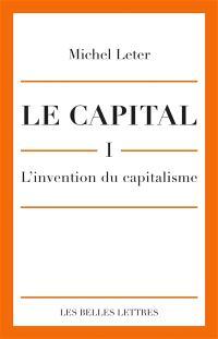 Le capital. Volume 1, L'invention du capitalisme