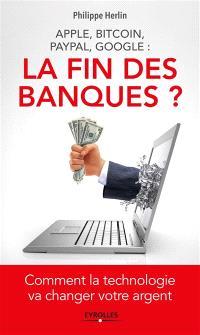 La fin des banques ? : Apple, Bitcoin, Paypal, Google : comment la technologie va changer votre argent