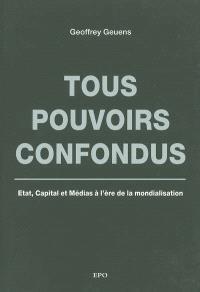 Tous pouvoirs confondus : Etat, capital et médias à l'ère de la mondialisation