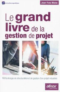Le grand livre de la gestion de projet : méthodologie de structuration et de gestion d'un projet industriel