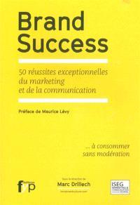 Brand success : 50 réussites exceptionnelles du marketing et de la communication... à consommer sans modération