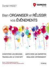 Bien organiser et réussir vos événements : identifier les besoins, travailler le concept, anticiper les imprévus, réaliser l'événement