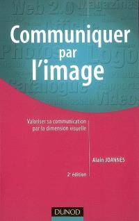 Communiquer par l'image : valoriser sa communication par la dimension visuelle : 60 images décodées