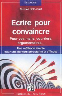 Ecrire pour convaincre : pour vos mails, courriers, argumentaires... : une méthode simple pour une écriture percutante et efficace