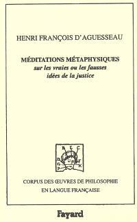 Méditations métaphysiques sur les vraies ou les fausses idées de la justice