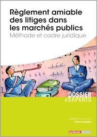 Règlement amiable des litiges dans les marchés publics : méthode et cadre juridique