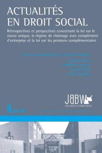 Actualités en droit social : rétrospectives et perspectives concernant la loi sur le statut unique, le régime de chômage avec complément d'entreprise et la loi sur les pensions complémentaires